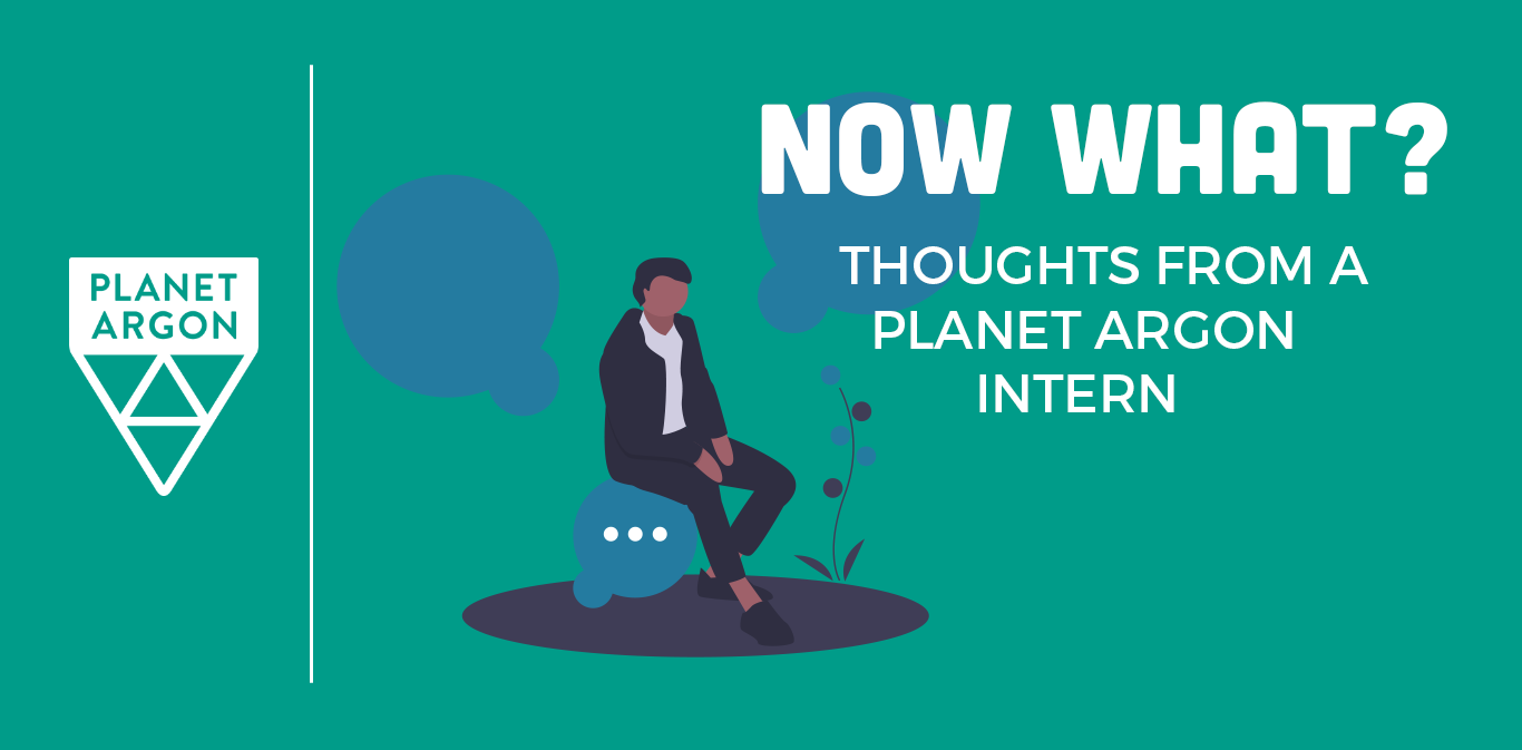 Now What? Thoughts from a Planet Argon Intern